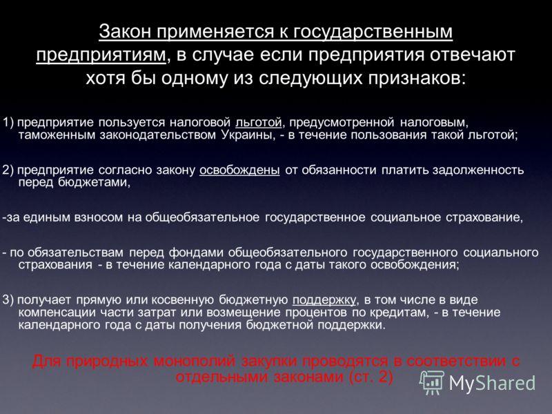 Закон применяется к государственным предприятиям, в случае если предприятия отвечают хотя бы одному из следующих признаков: 1) предприятие пользуется налоговой льготой, предусмотренной налоговым, таможенным законодательством Украины, - в течение поль