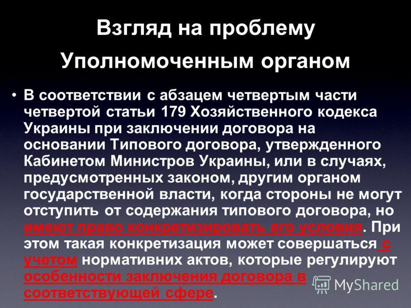 Взгляд на проблему Уполномоченным органом В соответствии с абзацем четвертым части четвертой статьи 179 Хозяйственного кодекса Украины при заключении договора на основании Типового договора, утвержденного Кабинетом Министров Украины, или в случаях, п