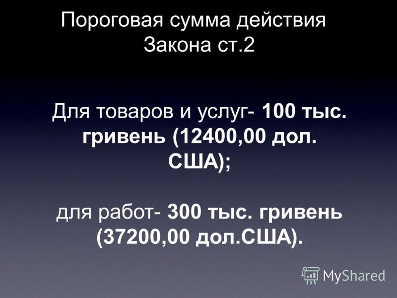 Пороговая сумма действия Закона ст.2 Для товаров и услуг- 100 тыс. гривень (12400,00 дол. США); для работ- 300 тыс. гривень (37200,00 дол.США).