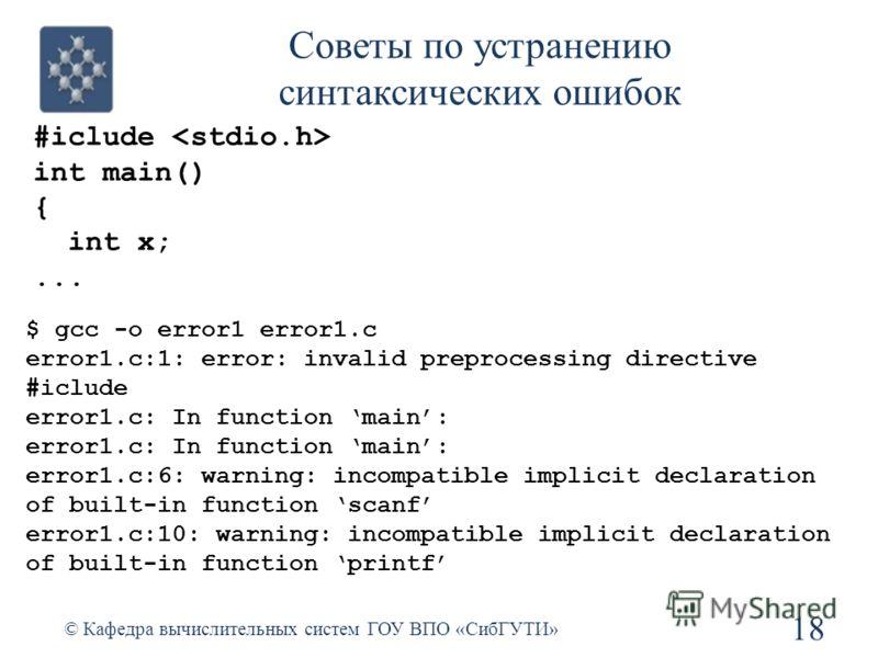 Советы по устранению синтаксических ошибок 18 © Кафедра вычислительных систем ГОУ ВПО «СибГУТИ» #iclude int main() { int x;... $ gcc -o error1 error1.c error1.c:1: error: invalid preprocessing directive #iclude error1.c: In function main: error1.c:6: