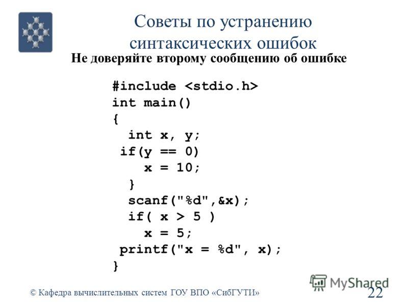 Советы по устранению синтаксических ошибок Не доверяйте второму сообщению об ошибке 22 © Кафедра вычислительных систем ГОУ ВПО «СибГУТИ» #include int main() { int x, y; if(y == 0) x = 10; } scanf(%d,&x); if( x > 5 ) x = 5; printf(x = %d, x); }