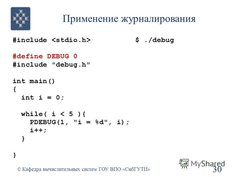 Применение журналирования #include #define DEBUG 0 #include debug.h int main() { int i = 0; while( i < 5 ){ PDEBUG(1, i = %d, i); i++; } 30 © Кафедра вычислительных систем ГОУ ВПО «СибГУТИ» $./debug