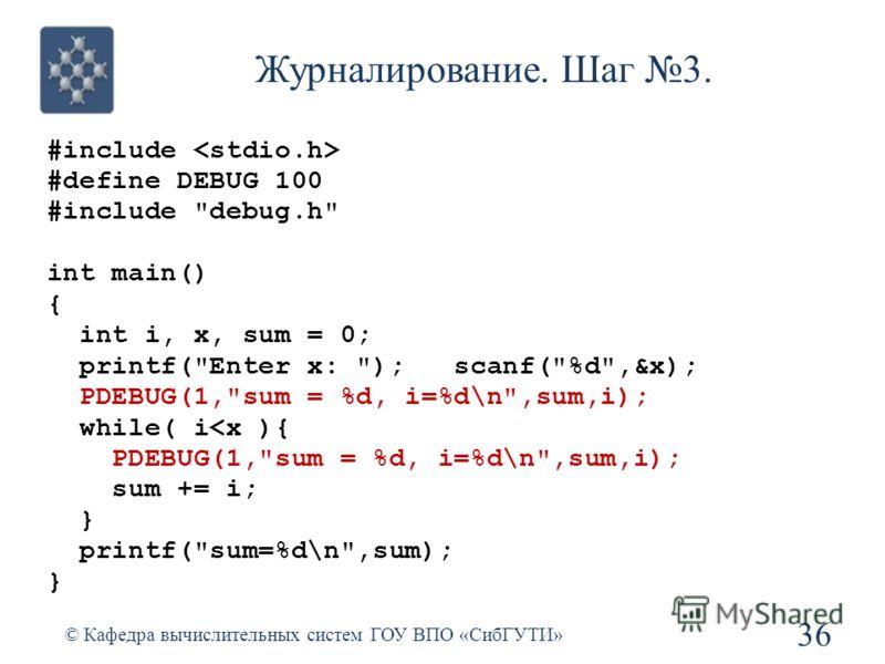 Журналирование. Шаг 3. #include #define DEBUG 100 #include debug.h int main() { int i, x, sum = 0; printf(Enter x: ); scanf(%d,&x); PDEBUG(1,sum = %d, i=%d\n,sum,i); while( i