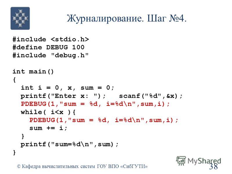 Журналирование. Шаг 4. #include #define DEBUG 100 #include debug.h int main() { int i = 0, x, sum = 0; printf(Enter x: ); scanf(%d,&x); PDEBUG(1,sum = %d, i=%d\n,sum,i); while( i