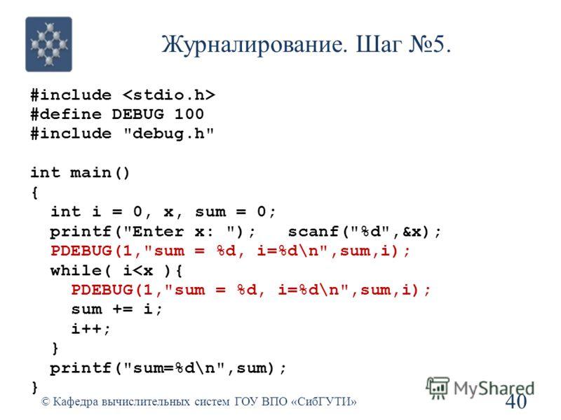 Журналирование. Шаг 5. #include #define DEBUG 100 #include debug.h int main() { int i = 0, x, sum = 0; printf(Enter x: ); scanf(%d,&x); PDEBUG(1,sum = %d, i=%d\n,sum,i); while( i