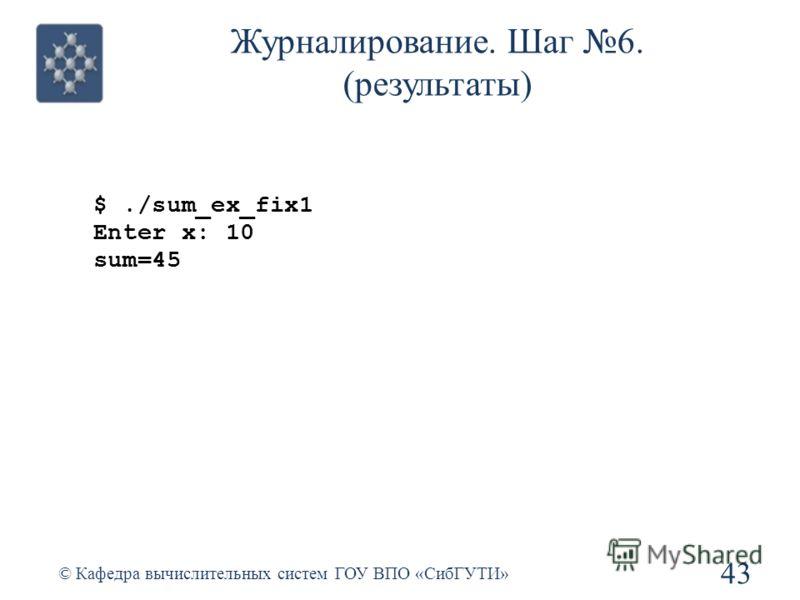 Журналирование. Шаг 6. (результаты) 43 © Кафедра вычислительных систем ГОУ ВПО «СибГУТИ» $./sum_ex_fix1 Enter x: 10 sum=45
