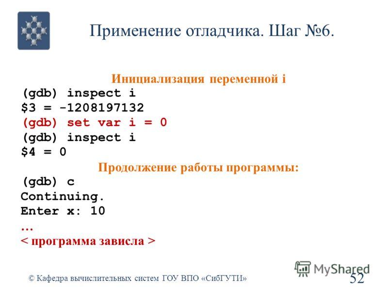 Применение отладчика. Шаг 6. 52 © Кафедра вычислительных систем ГОУ ВПО «СибГУТИ» Инициализация переменной i (gdb) inspect i $3 = -1208197132 (gdb) set var i = 0 (gdb) inspect i $4 = 0 Продолжение работы программы: (gdb) c Continuing. Enter x: 10 …