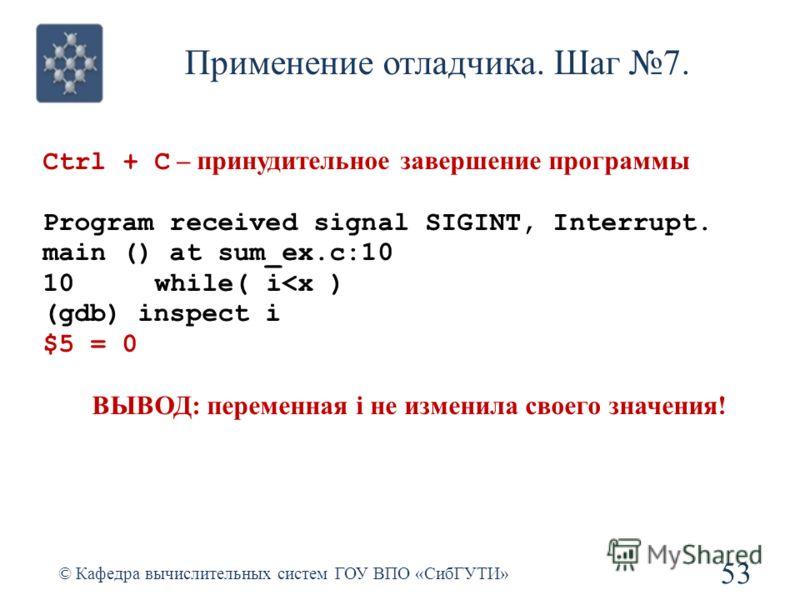 Применение отладчика. Шаг 7. 53 © Кафедра вычислительных систем ГОУ ВПО «СибГУТИ» Ctrl + C – принудительное завершение программы Program received signal SIGINT, Interrupt. main () at sum_ex.c:10 10 while( i
