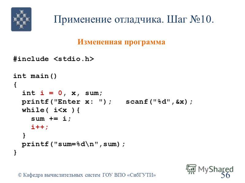 Применение отладчика. Шаг 10. 56 © Кафедра вычислительных систем ГОУ ВПО «СибГУТИ» Измененная программа #include int main() { int i = 0, x, sum; printf(Enter x: ); scanf(%d,&x); while( i