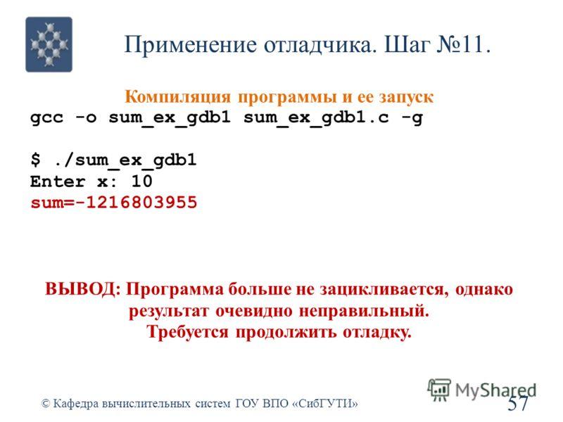 Применение отладчика. Шаг 11. 57 © Кафедра вычислительных систем ГОУ ВПО «СибГУТИ» Компиляция программы и ее запуск gcc -o sum_ex_gdb1 sum_ex_gdb1.c -g $./sum_ex_gdb1 Enter x: 10 sum=-1216803955 ВЫВОД: Программа больше не зацикливается, однако резуль