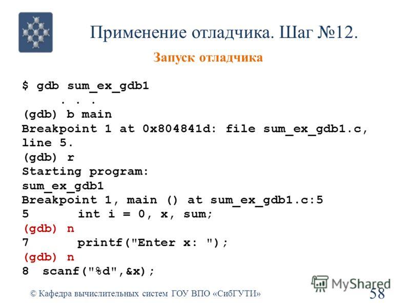 Применение отладчика. Шаг 12. 58 © Кафедра вычислительных систем ГОУ ВПО «СибГУТИ» Запуск отладчика $ gdb sum_ex_gdb1... (gdb) b main Breakpoint 1 at 0x804841d: file sum_ex_gdb1.c, line 5. (gdb) r Starting program: sum_ex_gdb1 Breakpoint 1, main () a