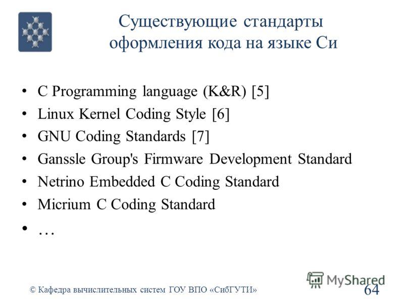 Существующие стандарты оформления кода на языке Си C Programming language (K&R) [5] Linux Kernel Coding Style [6] GNU Coding Standards [7] Ganssle Group's Firmware Development Standard Netrino Embedded C Coding Standard Micrium C Coding Standard … 64