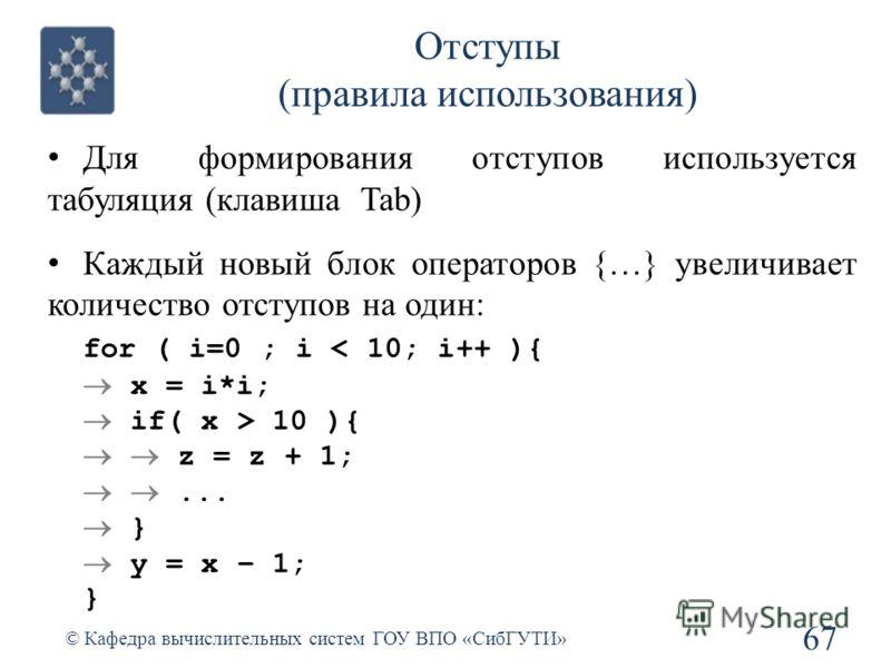 Отступы (правила использования) Для формирования отступов используется табуляция (клавиша Tab) Каждый новый блок операторов {…} увеличивает количество отступов на один: for ( i=0 ; i < 10; i++ ){ x = i*i; if( x > 10 ){ z = z + 1;... } y = x – 1; } 67