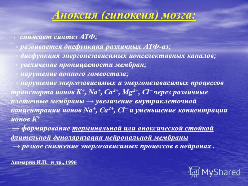 Аноксия (гипоксия) мозга: снижает синтез АТФ; развивается дисфункция различных АТФ-аз; дисфункция энергонезависимых ионселективных каналов; увеличение проницаемости мембран; нарушение ионного гомеостаза; нарушение энергозависимых и энергонезависимых