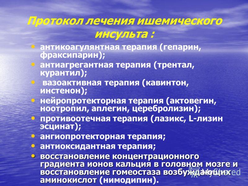 Протокол лечения ишемического инсульта : антикоагулянтная терапия (гепарин, фраксипарин); антиагрегантная терапия (трентал, курантил); вазоактивная терапия (кавинтон, инстенон); нейропротекторная терапия (актовегин, ноотропил, аплегин, церебролизин);