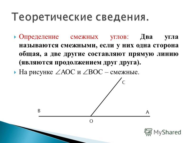 Определение смежных углов: Два угла называются смежными, если у них одна сторона общая, а две другие составляют прямую линию (являются продолжением друг друга). На рисунке АОС и ВОС – смежные. А С В О