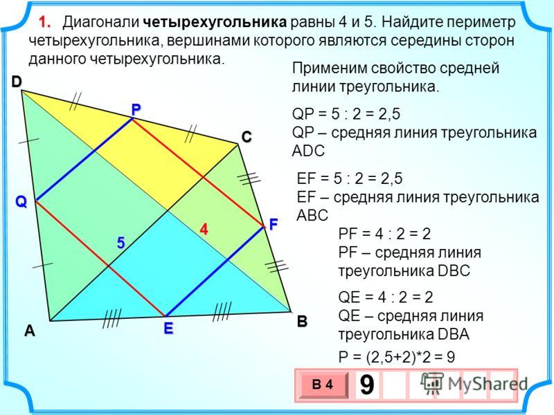 В А D С Диагонали четырехугольника равны 4 и 5. Найдите периметр четырехугольника, вершинами которого являются середины сторон данного четырехугольника. E F Q Р 4 5 Применим свойство средней линии треугольника. QP = 5 : 2 = 2,5 QP – средняя линия тре