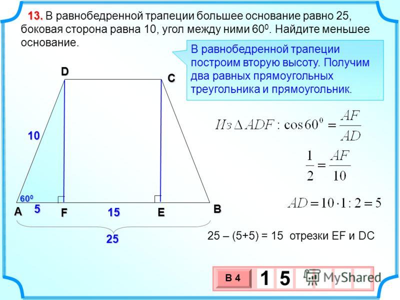 В равнобедренной трапеции большее основание равно 25, боковая сторона равна 10, угол между ними 60 0. Найдите меньшее основание. 13.13.13.13. 15151515 60 0 В А D С 15151515 E F В равнобедренной трапеции построим вторую высоту. Получим два равных прям