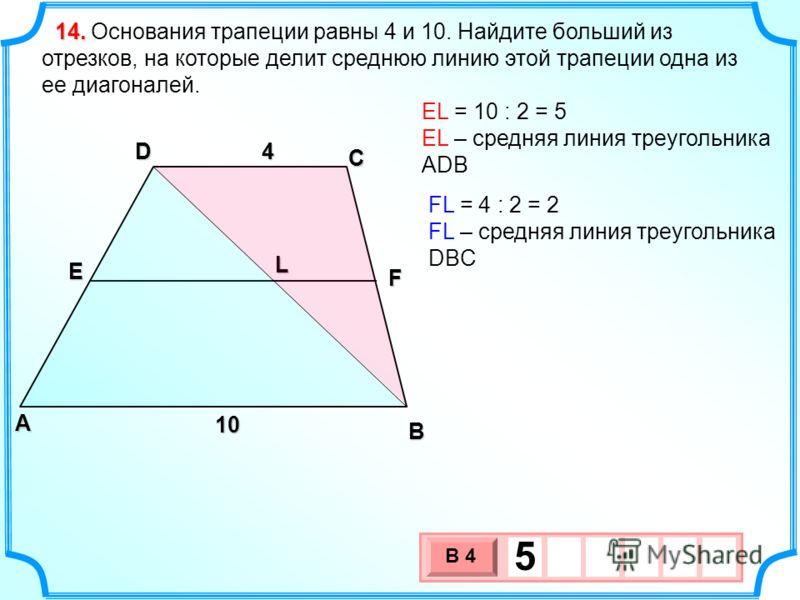Основания трапеции равны 4 и 10. Найдите больший из отрезков, на которые делит среднюю линию этой трапеции одна из ее диагоналей.14. В А D С E F L EL = 10 : 2 = 5 EL – средняя линия треугольника ADB FL = 4 : 2 = 2 FL – средняя линия треугольника DBC