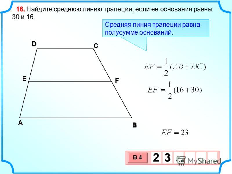 Найдите среднюю линию трапеции, если ее основания равны 30 и 16. 16.16.16.16. В А D С E F 3 х 1 0 х В 4 2 3 Средняя линия трапеции равна полусумме оснований.