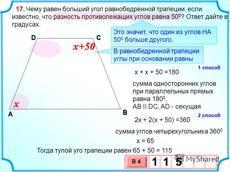 Чему равен больший угол равнобедренной трапеции, если известно, что разность противолежащих углов равна 50 0 ? Ответ дайте в градусах. 17.17.17.17. В А DС x x+50 Это значит, что один из углов НА 50 0 больше другого. В равнобедренной трапеции углы при