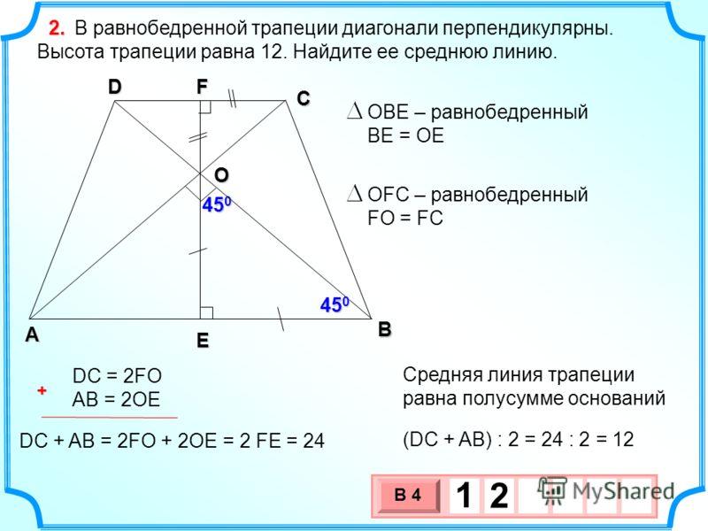 В А D С В равнобедренной трапеции диагонали перпендикулярны. Высота трапеции равна 12. Найдите ее среднюю линию. 45 0 F E O OBE – равнобедренный BE = OE OFC – равнобедренный FO = FC DC = 2FO AB = 2OE DC + AB = 2FO + 2OE = 2 FE = 24 (DC + AB) : 2 = 24