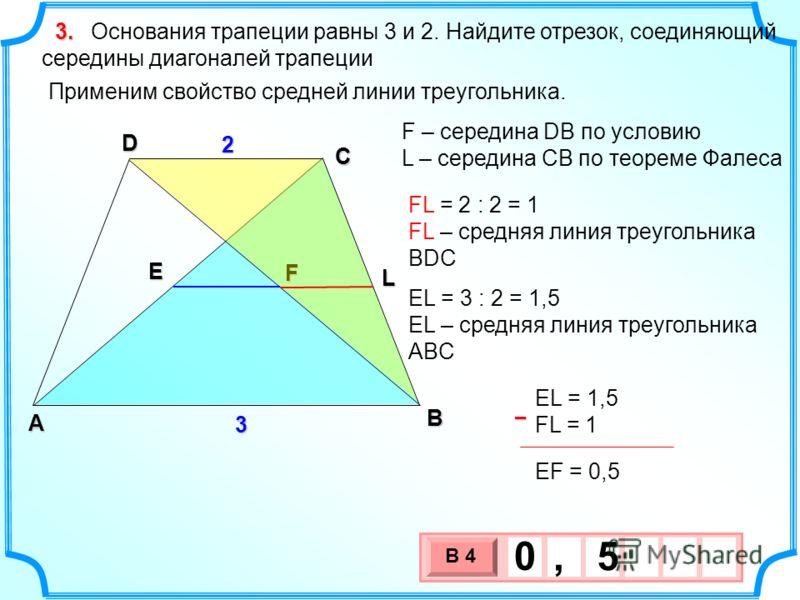 В А D С Основания трапеции равны 3 и 2. Найдите отрезок, соединяющий середины диагоналей трапеции F E EL = 1,5 FL = 1 EF = 0,5–3 2L Применим свойство средней линии треугольника. FL = 2 : 2 = 1 FL – средняя линия треугольника BDC EL = 3 : 2 = 1,5 EL –