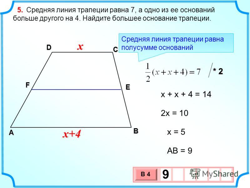 В А D С Средняя линия трапеции равна 7, а одно из ее оснований больше другого на 4. Найдите большее основание трапеции. F E 5. x x+4 x + x + 4 = 14 2x = 10 Средняя линия трапеции равна полусумме оснований * 2 x = 5 AB = 9 3 х 1 0 х В 4 9