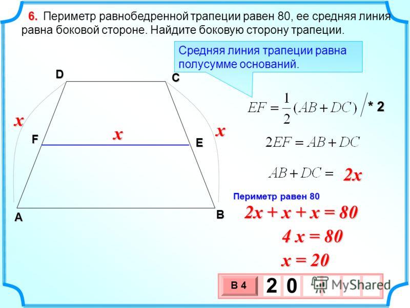 Периметр равнобедренной трапеции равен 80, ее средняя линия равна боковой стороне. Найдите боковую сторону трапеции. 6.6.6.6. А D С F E Средняя линия трапеции равна полусумме оснований. * 2 x x x B 2x 2x + x + x = 80 4 x = 80 x = 20 3 х 1 0 х В 4 2 0