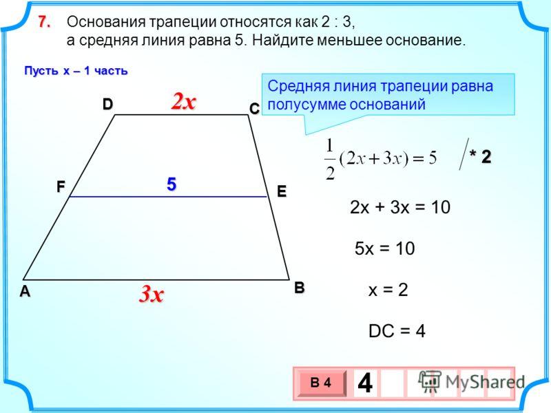 Основания трапеции относятся как 2 : 3, а средняя линия равна 5. Найдите меньшее основание.7. В А D С F E 2x2x2x2x 3x3x3x3x 2x + 3x = 10 5x = 10 Средняя линия трапеции равна полусумме оснований * 2 x = 2 DC = 4 3 х 1 0 х В 4 45 Пусть х – 1 часть