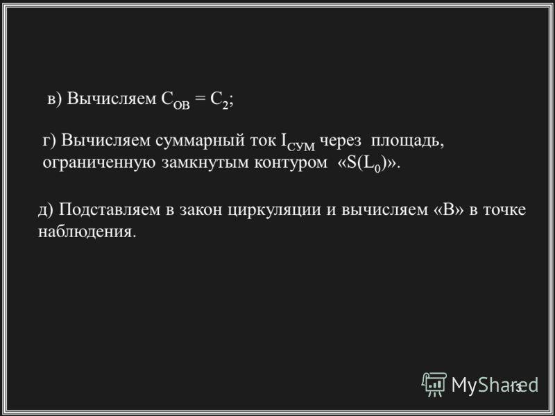 13 в) Вычисляем C OB = C 2 ; г) Вычисляем суммарный ток I СУМ через площадь, ограниченную замкнутым контуром «S(L 0 )». д) Подставляем в закон циркуляции и вычисляем «B» в точке наблюдения.