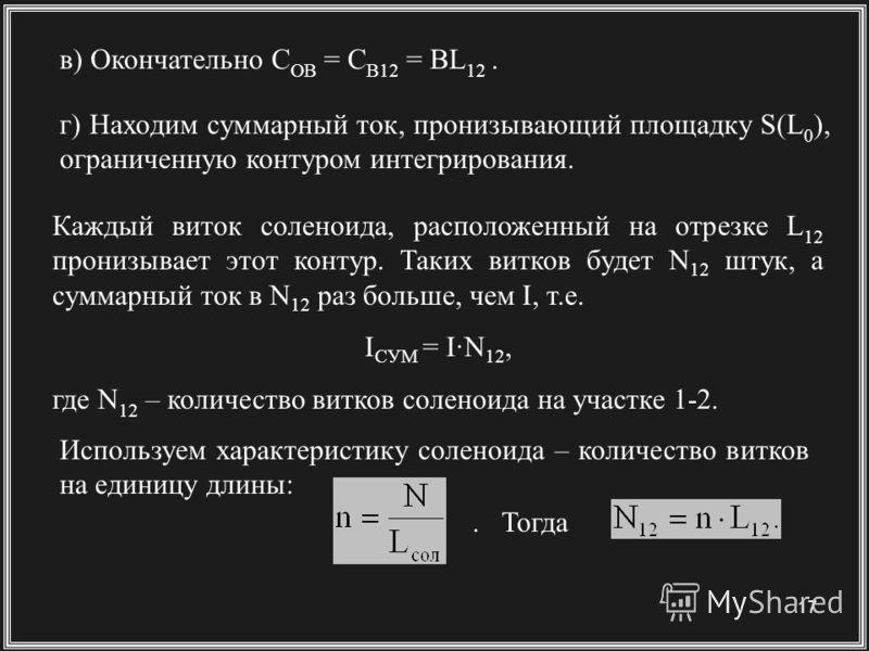 17 в) Окончательно C OB = C B12 = BL 12. г) Находим суммарный ток, пронизывающий площадку S(L 0 ), ограниченную контуром интегрирования. Каждый виток соленоида, расположенный на отрезке L 12 пронизывает этот контур. Таких витков будет N 12 штук, а су