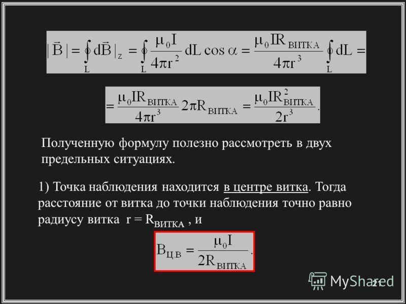 21 Полученную формулу полезно рассмотреть в двух предельных ситуациях. 1) Точка наблюдения находится в центре витка. Тогда расстояние от витка до точки наблюдения точно равно радиусу витка r = R ВИТКА, и