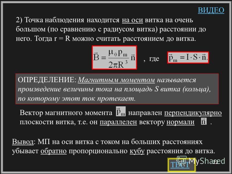 22 2) Точка наблюдения находится на оси витка на очень большом (по сравнению с радиусом витка) расстоянии до него. Тогда r = R можно считать расстоянием до витка. ОПРЕДЕЛЕНИЕ: Магнитным моментом называется произведение величины тока на площадь S витк