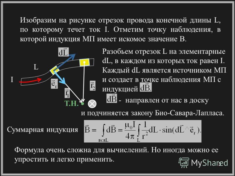 3 Изобразим на рисунке отрезок провода конечной длины L, по которому течет ток I. Отметим точку наблюдения, в которой индукция МП имеет искомое значение B. Разобьем отрезок L на элементарные dL, в каждом из которых ток равен I. Каждый dL является ист