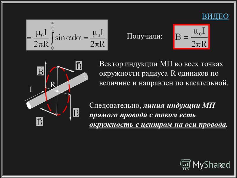 6 Получили: R I Вектор индукции МП во всех точках окружности радиуса R одинаков по величине и направлен по касательной. Следовательно, линия индукции МП прямого провода с током есть окружность с центром на оси провода. ВИДЕО