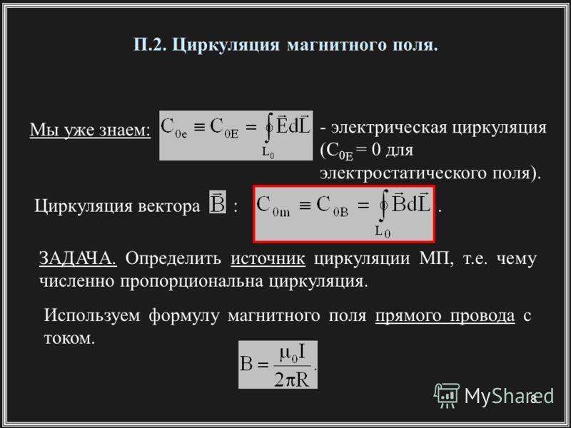 8 П.2. Циркуляция магнитного поля. Мы уже знаем: - электрическая циркуляция (С 0 E = 0 для электростатического поля). Циркуляция вектора :. ЗАДАЧА. Определить источник циркуляции МП, т.е. чему численно пропорциональна циркуляция. Используем формулу м