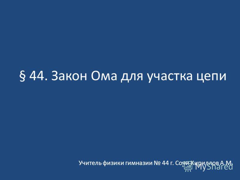 § 44. Закон Ома для участка цепи Учитель физики гимназии 44 г. Сочи Кириллов А.М.