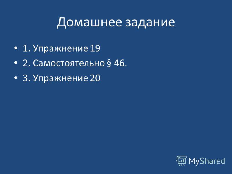 Домашнее задание 1. Упражнение 19 2. Самостоятельно § 46. 3. Упражнение 20