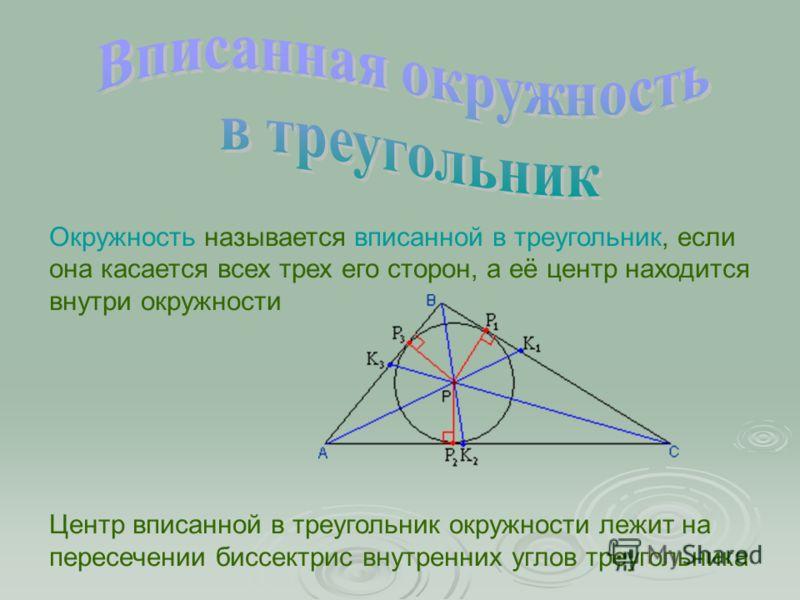 Окружность называется вписанной в треугольник, если она касается всех трех его сторон, а её центр находится внутри окружности Центр вписанной в треугольник окружности лежит на пересечении биссектрис внутренних углов треугольника