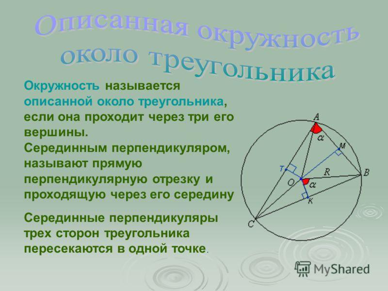 Окружность называется описанной около треугольника, если она проходит через три его вершины. Серединным перпендикуляром, называют прямую перпендикулярную отрезку и проходящую через его середину Серединные перпендикуляры трех сторон треугольника перес