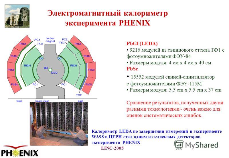LINC-2005 Электромагнитный калориметр эксперимента PHENIX PbGl (LEDA) 9216 модулей из свинцового стекла ТФ1 с фотоумножителями ФЭУ-84 Размеры модуля: 4 см x 4 см x 40 см PbSc 15552 модулей свиней-сцинтиллятор с фотоумножителями ФЭУ-115М Размеры модул