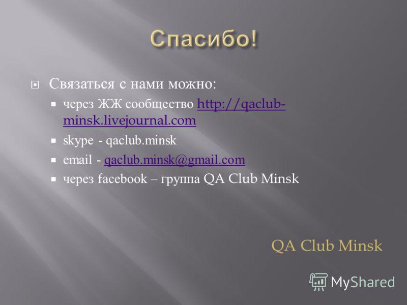 Связаться с нами можно : через ЖЖ сообщество http://qaclub- minsk.livejournal.comhttp://qaclub- minsk.livejournal.com skype - qaclub.minsk email - qaclub.minsk@gmail.comqaclub.minsk@gmail.com через facebook – группа QA Club Minsk QA Club Minsk