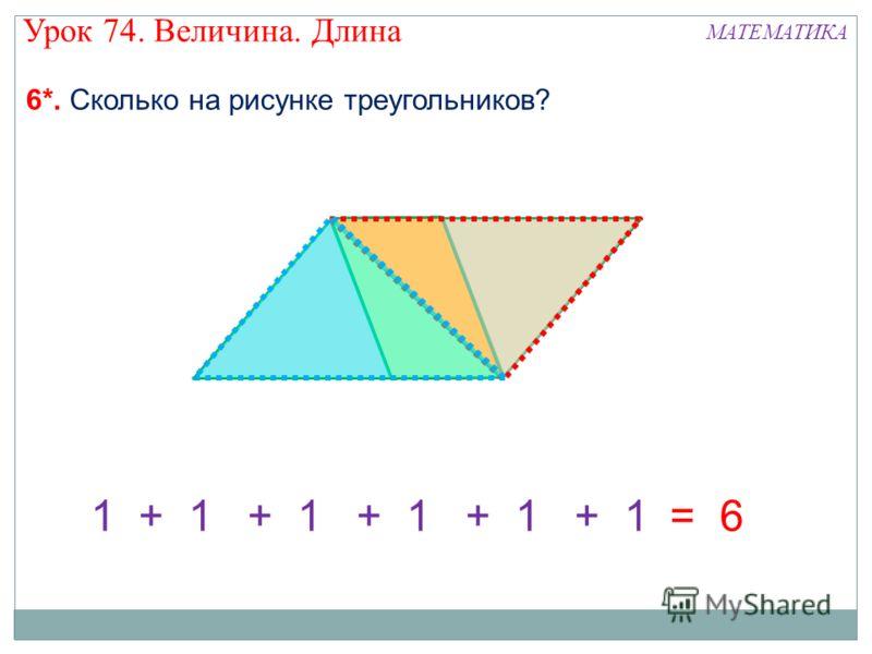 Урок 74. Величина. Длина МАТЕМАТИКА 6*. Сколько на рисунке треугольников? 1+ 1 = 6
