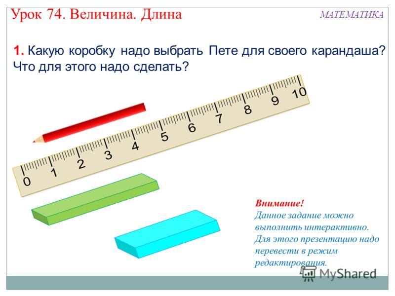 1. Какую коробку надо выбрать Пете для своего карандаша? Что для этого надо сделать? Урок 74. Величина. Длина МАТЕМАТИКА