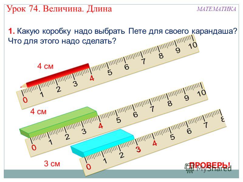 1. Какую коробку надо выбрать Пете для своего карандаша? Что для этого надо сделать? 4 см 0 4 0 4 0 4 3 3 см ПРОВЕРЬ! Урок 74. Величина. Длина МАТЕМАТИКА