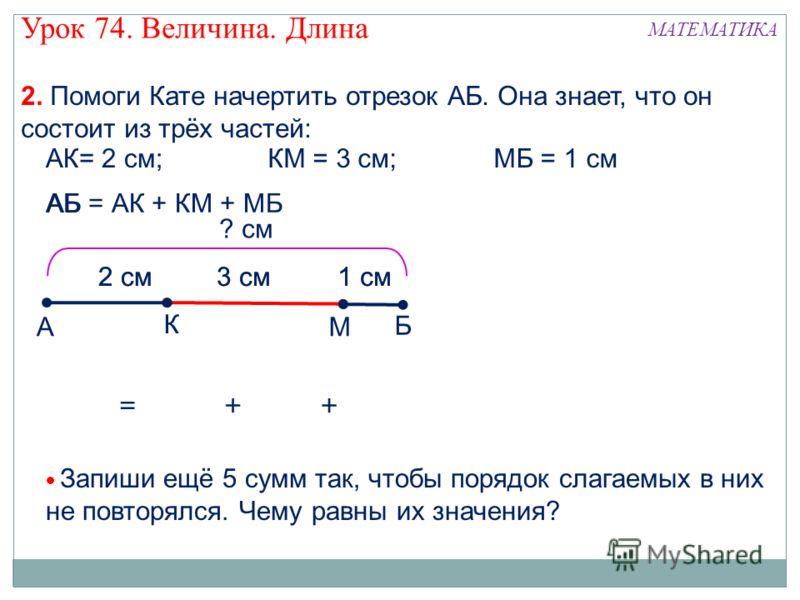 А К М Б АБ = АК + КМ + МБ АБ =+ 2 см3 см + ? см Запиши ещё 5 сумм так, чтобы порядок слагаемых в них не повторялся. Чему равны их значения? 1 см2 см3 см 1 см Урок 74. Величина. Длина МАТЕМАТИКА 2. Помоги Кате начертить отрезок АБ. Она знает, что он с