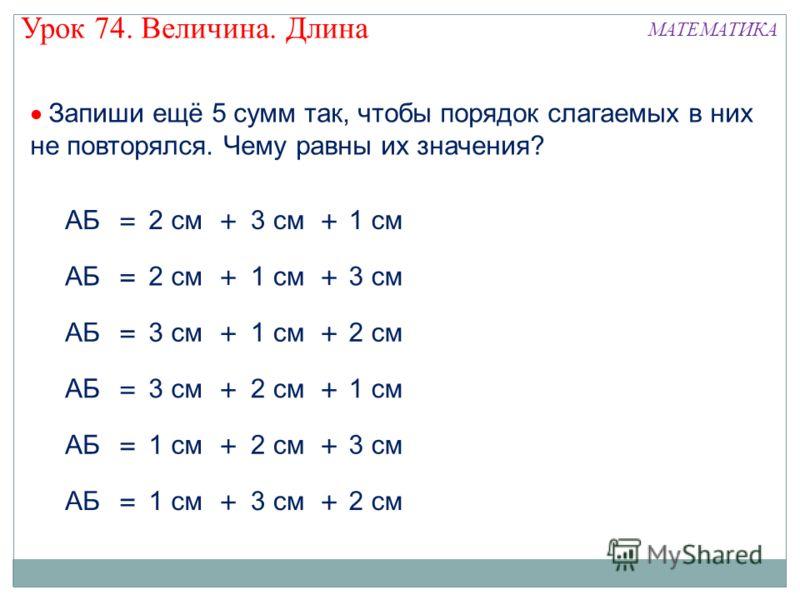 2 смАБ =+ 3 см1 см + Запиши ещё 5 сумм так, чтобы порядок слагаемых в них не повторялся. Чему равны их значения? АБ =+ 1 см3 см + 2 см = 3 смАБ + 1 см2 см + = 3 смАБ + 2 см1 см + = АБ + 2 см3 см + = 1 смАБ + 3 см2 см + Урок 74. Величина. Длина МАТЕМА