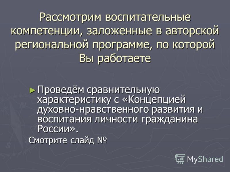 Рассмотрим воспитательные компетенции, заложенные в авторской региональной программе, по которой Вы работаете Проведём сравнительную характеристику с «Концепцией духовно-нравственного развития и воспитания личности гражданина России». Проведём сравни