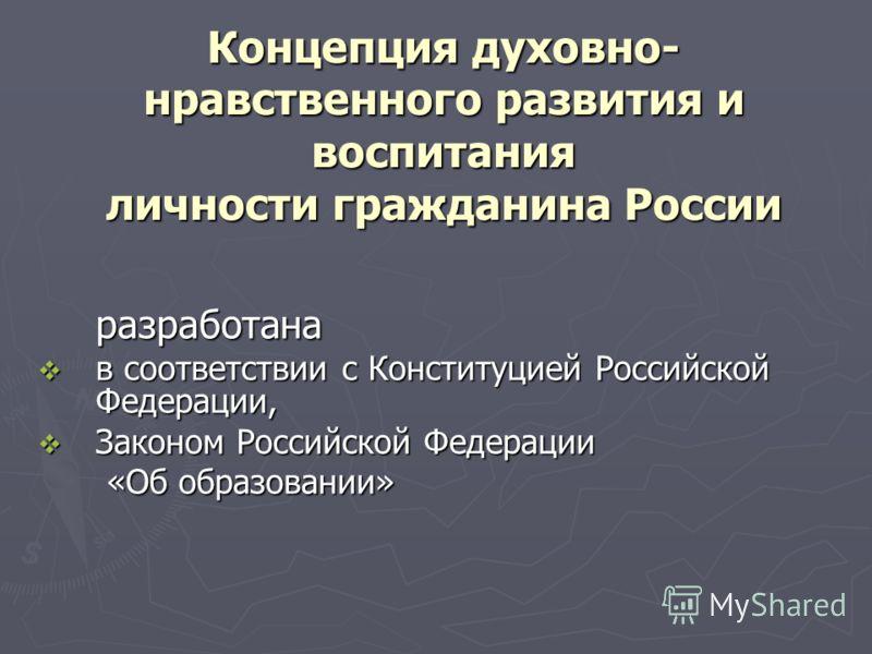 Концепция духовно- нравственного развития и воспитания личности гражданина России разработана в соответствии с Конституцией Российской Федерации, в соответствии с Конституцией Российской Федерации, Законом Российской Федерации Законом Российской Феде
